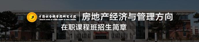 中国社会科学院研究生院产业经济学专业(房地产经济与管理方向)在职课程班招生简章